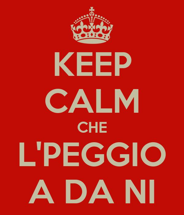 KEEP CALM CHE L'PEGGIO A DA NI
