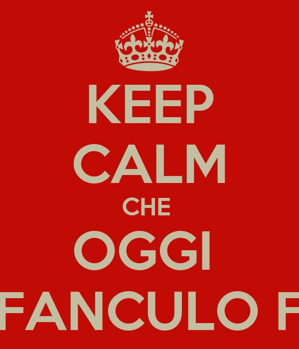 KEEP CALM CHE  OGGI  HO IL FANCULO FACILE