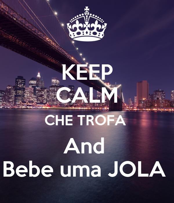 KEEP CALM CHE TROFA  And  Bebe uma JOLA