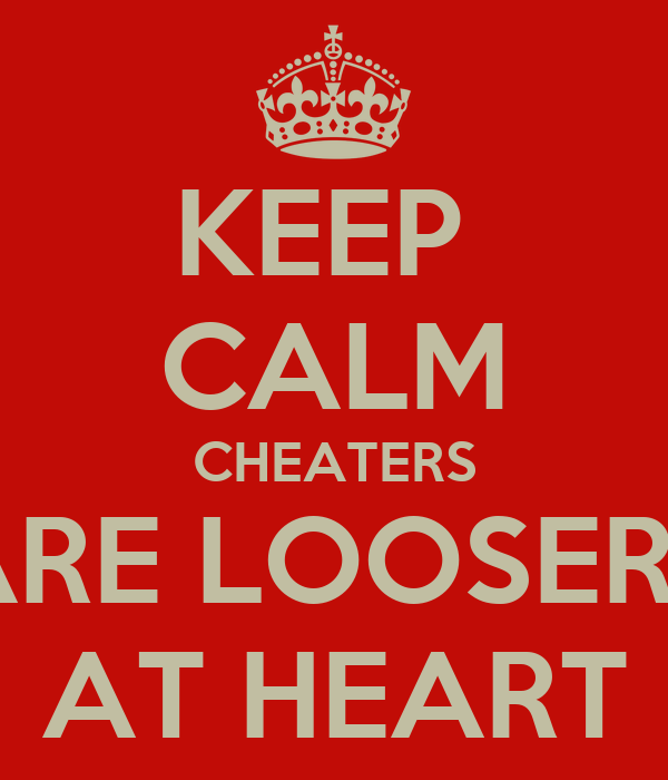 KEEP  CALM CHEATERS ARE LOOSERS AT HEART