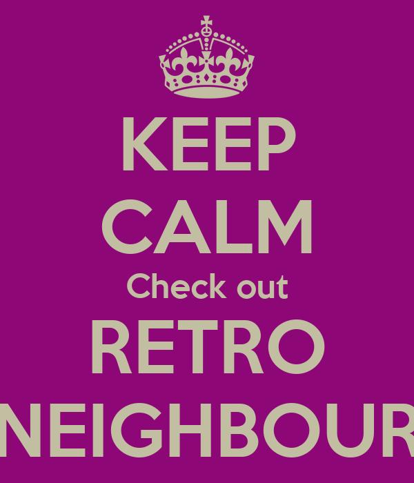 KEEP CALM Check out RETRO NEIGHBOUR