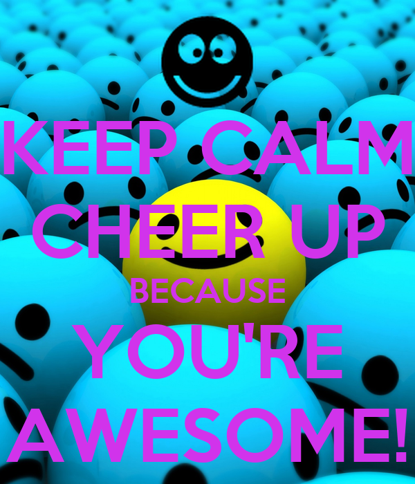 KEEP CALM CHEER UP BECAUSE YOU'RE AWESOME!