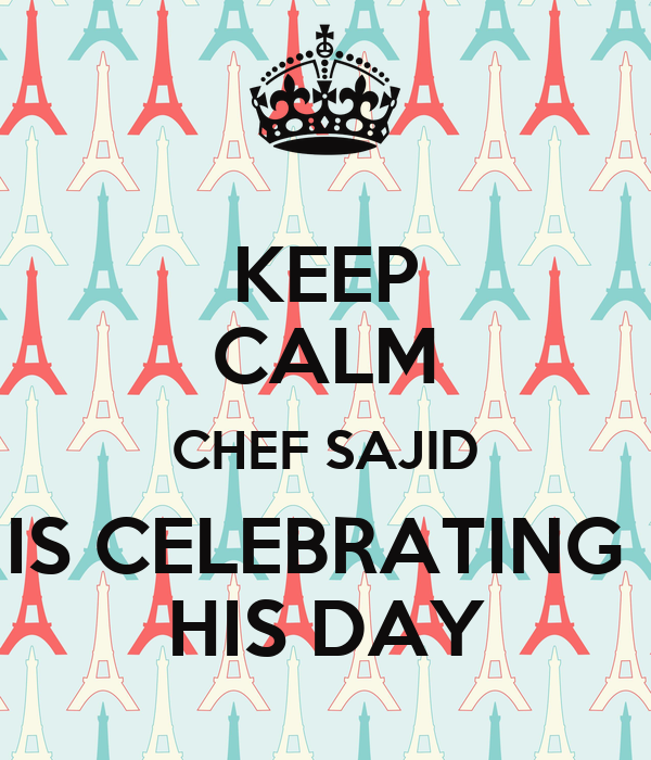 KEEP CALM CHEF SAJID IS CELEBRATING  HIS DAY