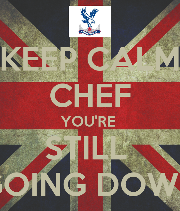 KEEP CALM CHEF YOU'RE  STILL  GOING DOWN
