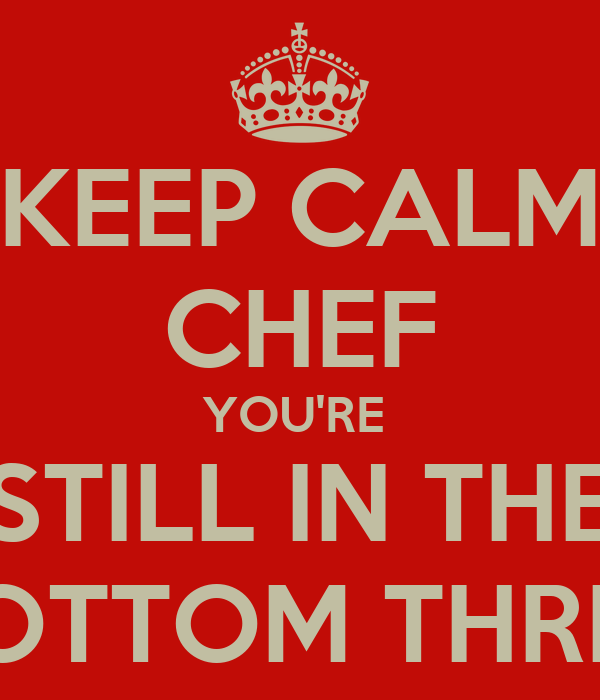 KEEP CALM CHEF YOU'RE  STILL IN THE BOTTOM THREE
