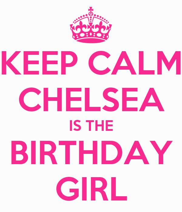 KEEP CALM CHELSEA IS THE BIRTHDAY GIRL