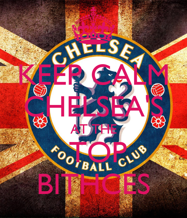 KEEP CALM CHELSEA'S AT THE  TOP BITHCES