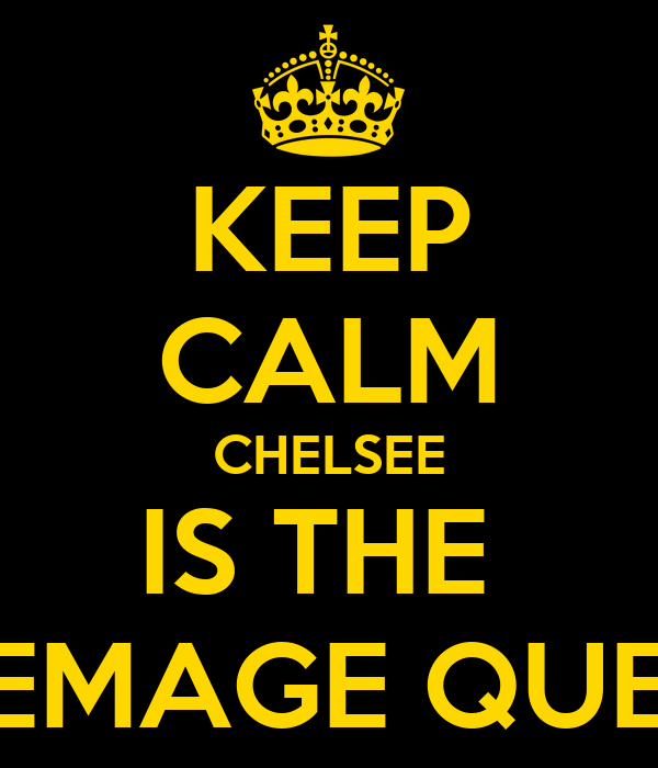 KEEP CALM CHELSEE IS THE  REEMAGE QUEEN