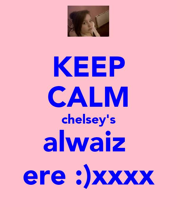 KEEP CALM chelsey's alwaiz  ere :)xxxx