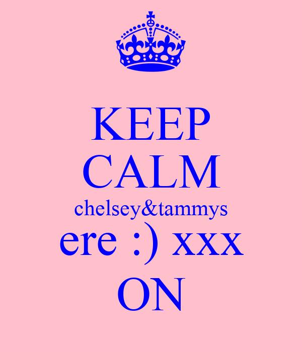 KEEP CALM chelsey&tammys ere :) xxx ON