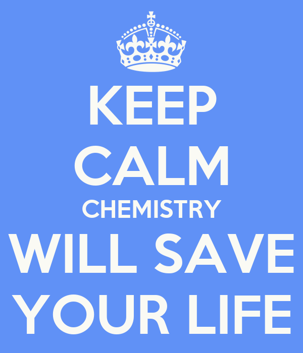 KEEP CALM CHEMISTRY WILL SAVE YOUR LIFE