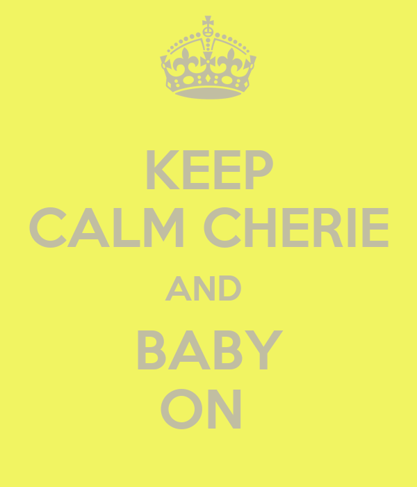 KEEP CALM CHERIE AND  BABY ON