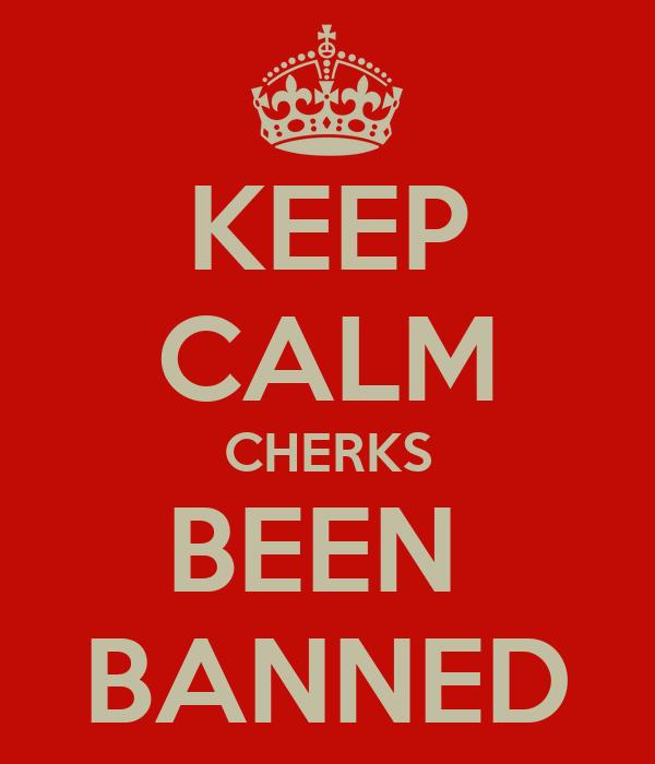 KEEP CALM CHERKS BEEN  BANNED