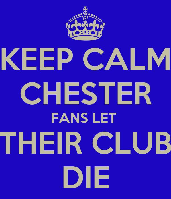 KEEP CALM CHESTER FANS LET  THEIR CLUB DIE