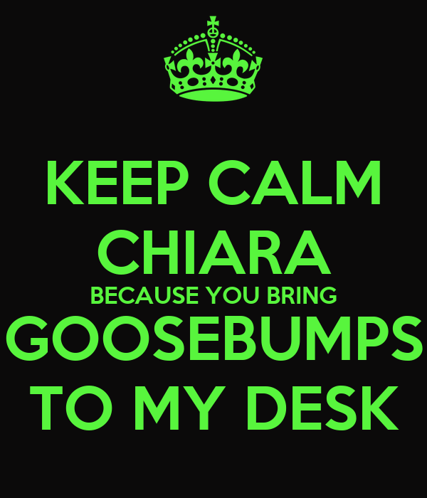 KEEP CALM CHIARA BECAUSE YOU BRING GOOSEBUMPS TO MY DESK