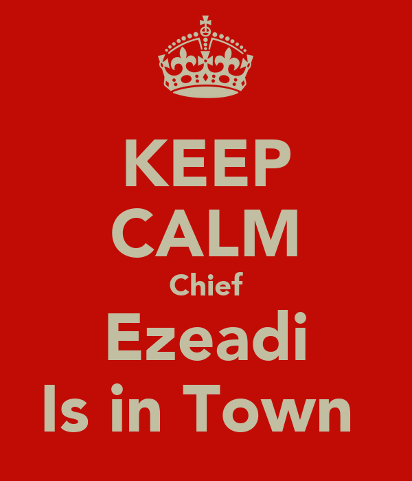 KEEP CALM Chief Ezeadi Is in Town