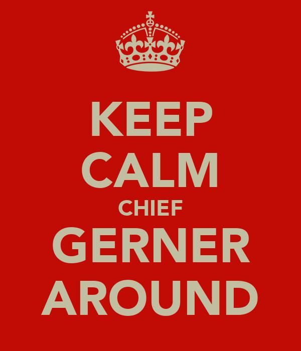 KEEP CALM CHIEF GERNER AROUND