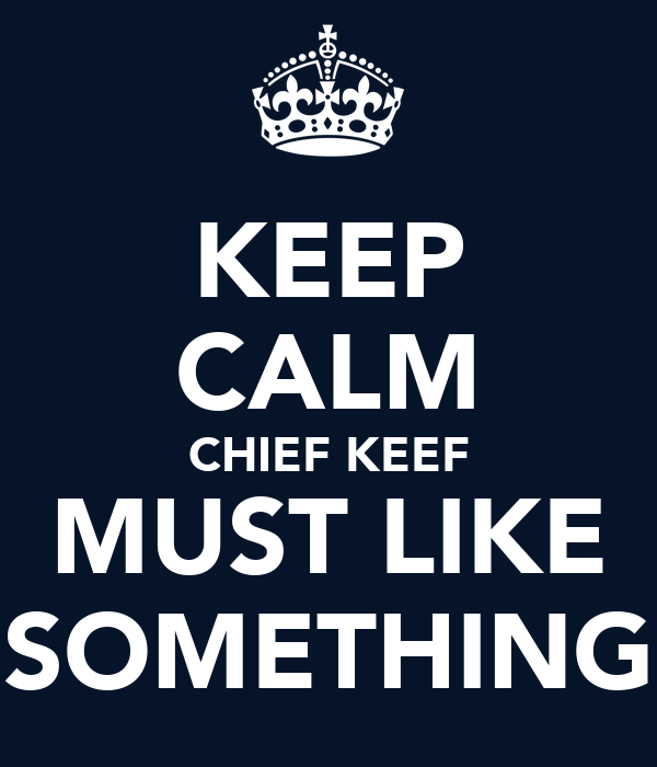 KEEP CALM CHIEF KEEF MUST LIKE SOMETHING