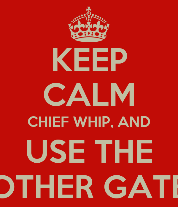 KEEP CALM CHIEF WHIP, AND USE THE OTHER GATE