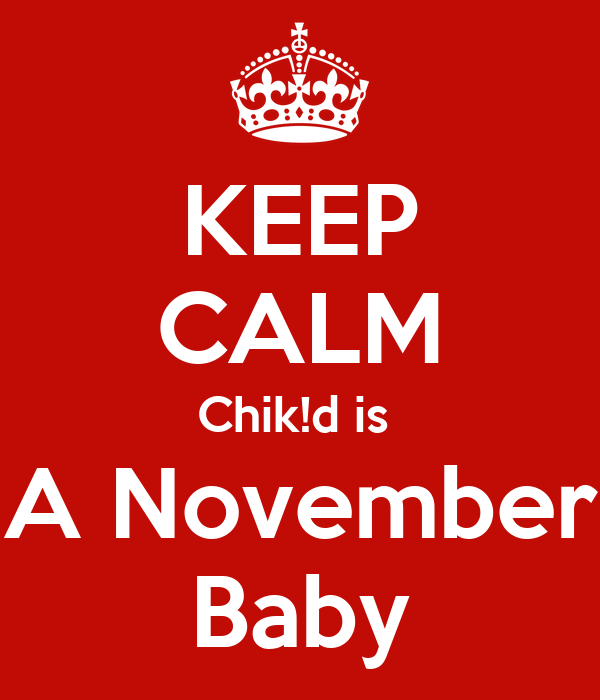 KEEP CALM Chik!d is  A November Baby