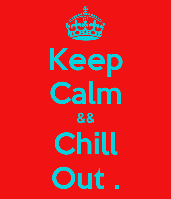 Keep Calm && Chill Out .