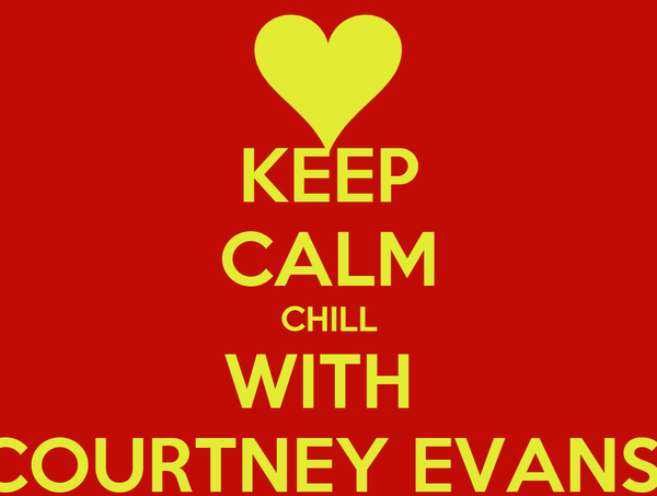 KEEP CALM CHILL WITH  COURTNEY EVANS