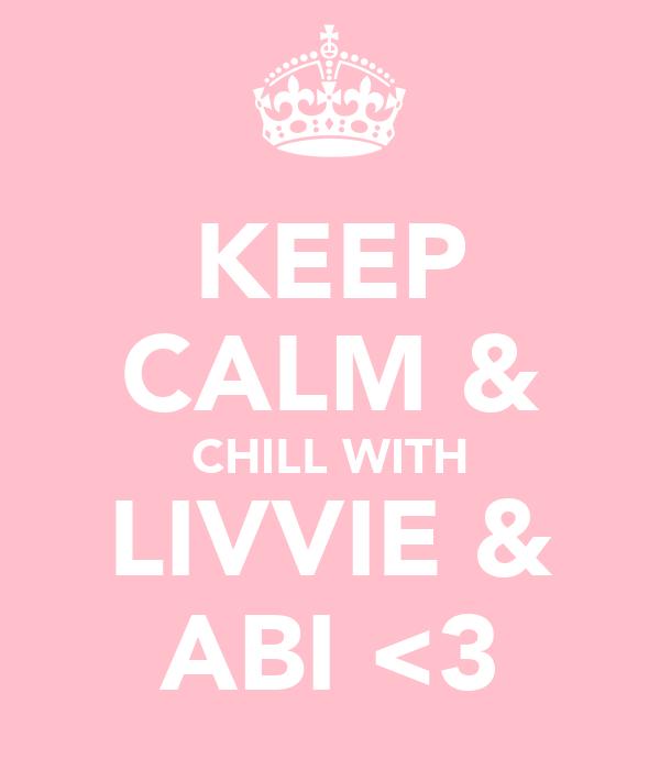 KEEP CALM & CHILL WITH LIVVIE & ABI <3