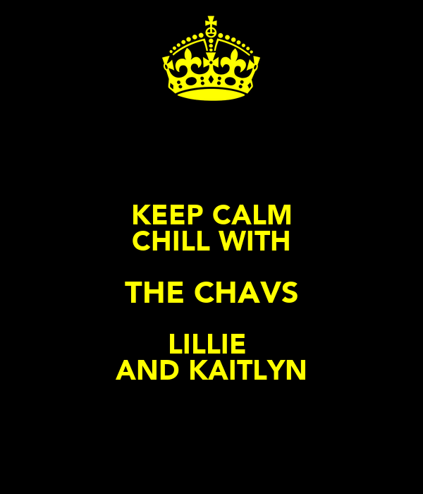 KEEP CALM CHILL WITH THE CHAVS LILLIE  AND KAITLYN