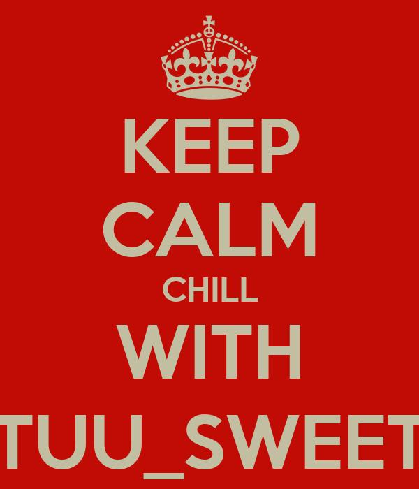 KEEP CALM CHILL WITH TUU_SWEET