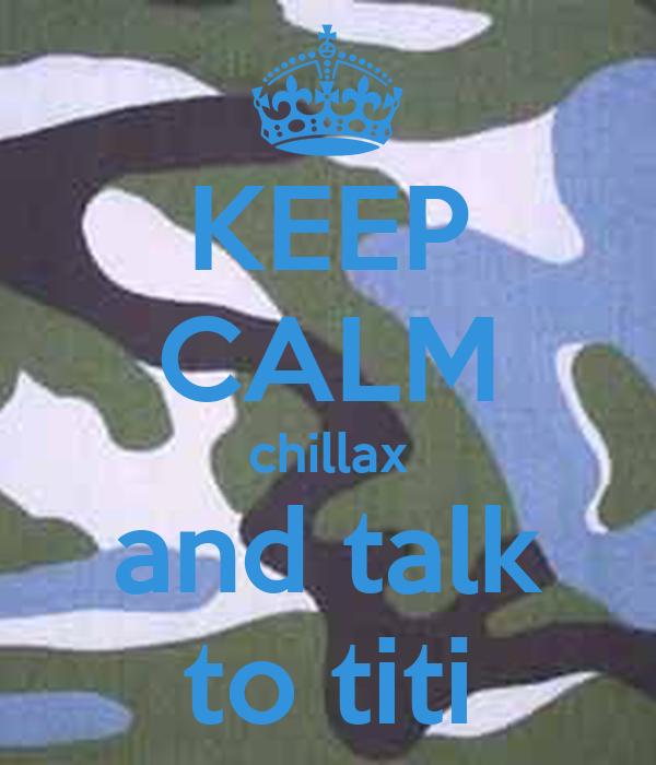KEEP CALM chillax and talk to titi