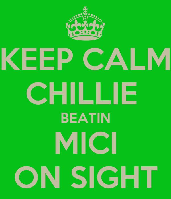 KEEP CALM CHILLIE  BEATIN MICI ON SIGHT
