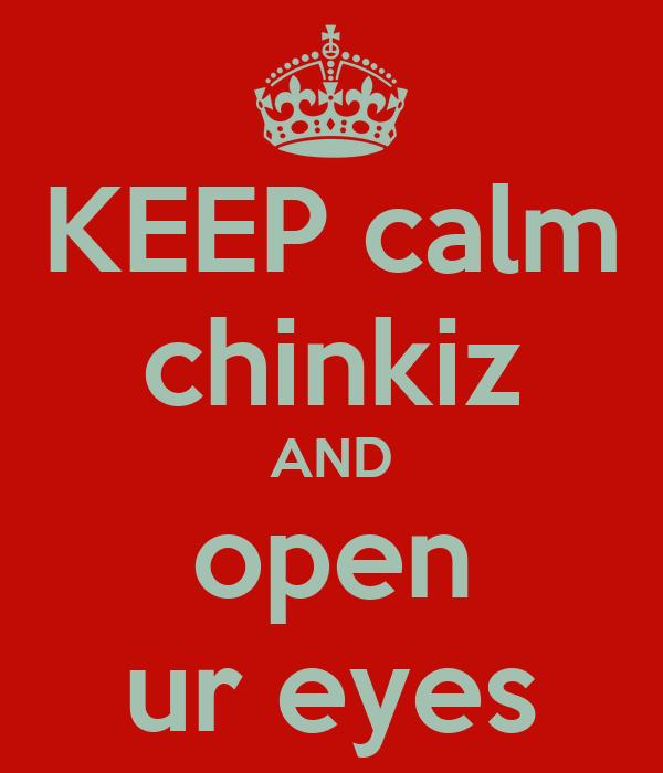 KEEP calm chinkiz AND open ur eyes