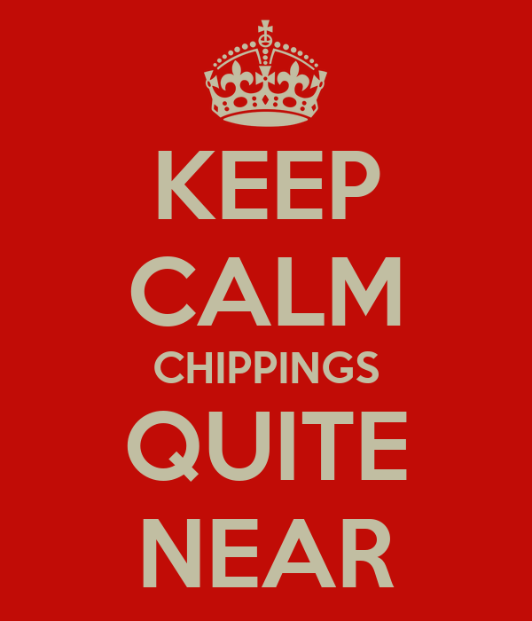 KEEP CALM CHIPPINGS QUITE NEAR