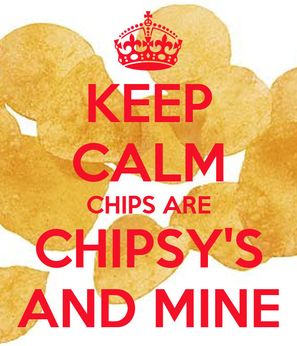 KEEP CALM CHIPS ARE CHIPSY'S AND MINE