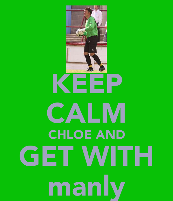 KEEP CALM CHLOE AND GET WITH manly