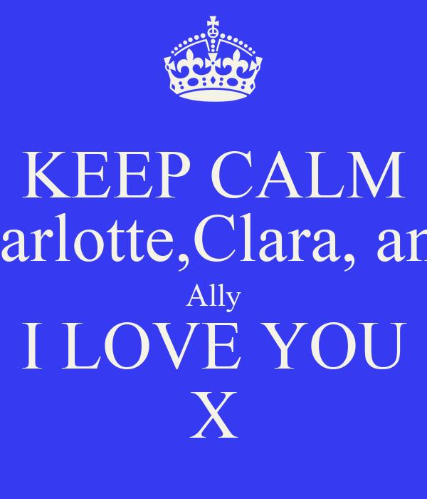 KEEP CALM Chloe Charlotte,Clara, and Connie Ally I LOVE YOU X