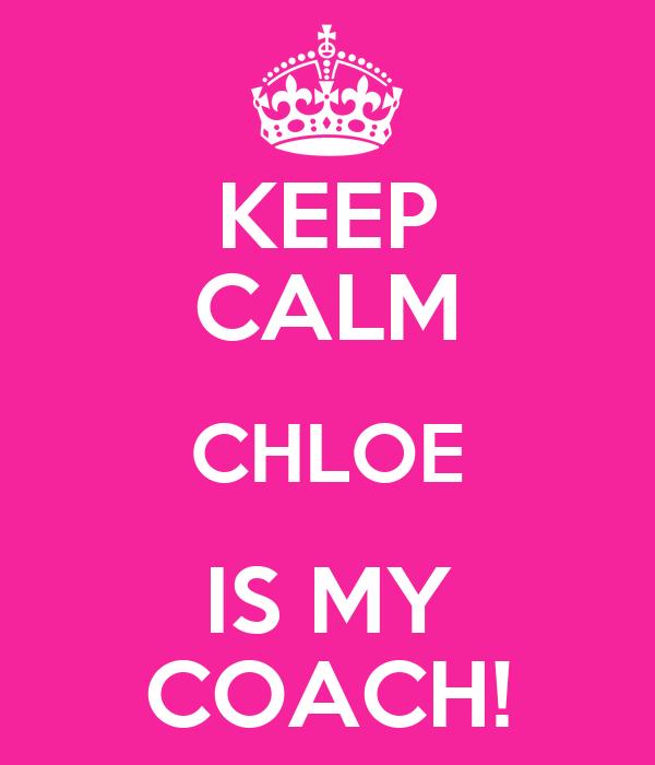 KEEP CALM CHLOE IS MY COACH!