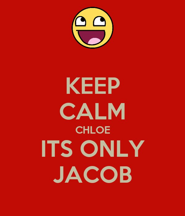 KEEP CALM CHLOE ITS ONLY JACOB