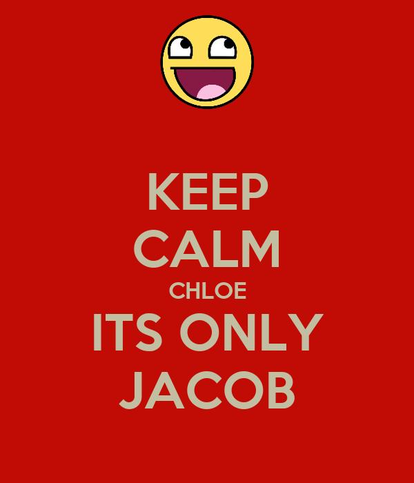 KEEP CALM CHLOE ITS ONLY JACOB