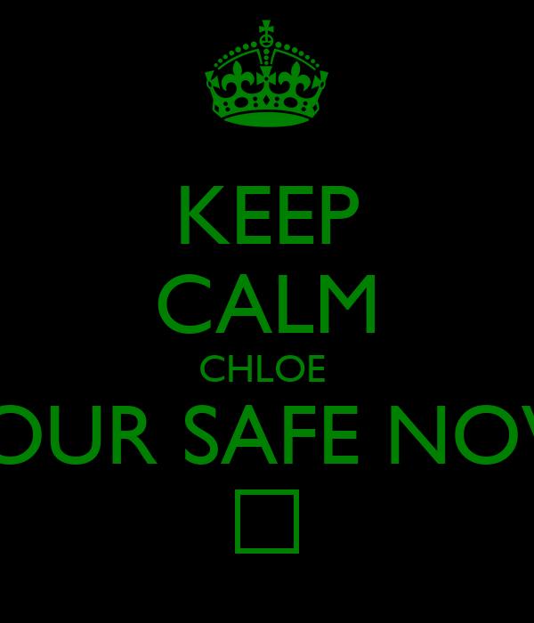 KEEP CALM CHLOE  YOUR SAFE NOW ♥