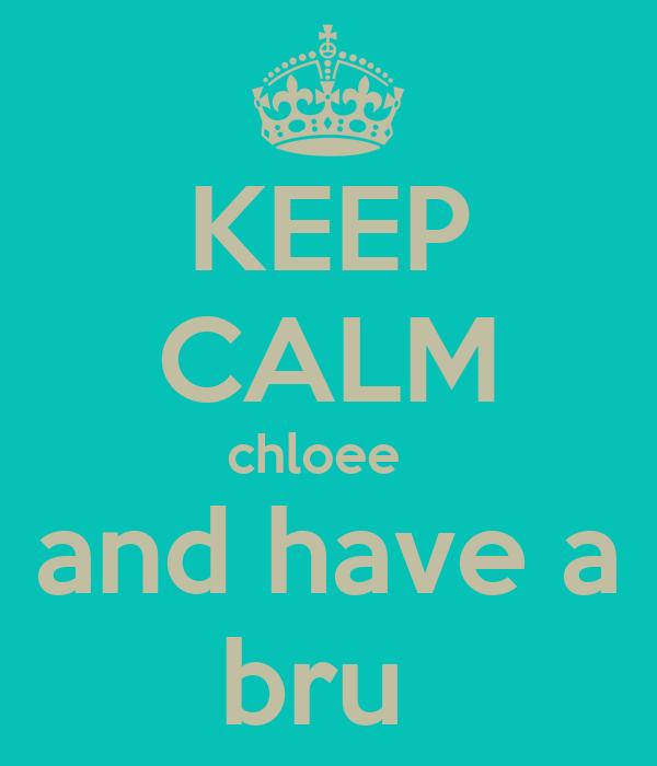 KEEP CALM chloee   and have a bru