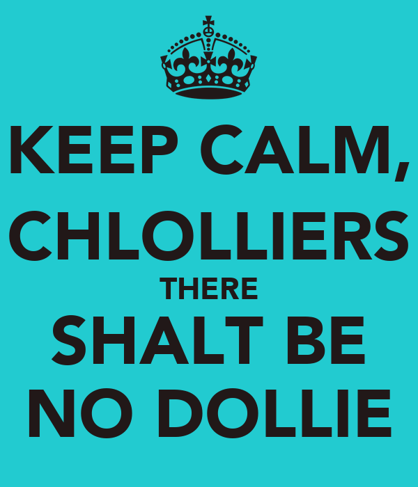 KEEP CALM, CHLOLLIERS THERE SHALT BE NO DOLLIE