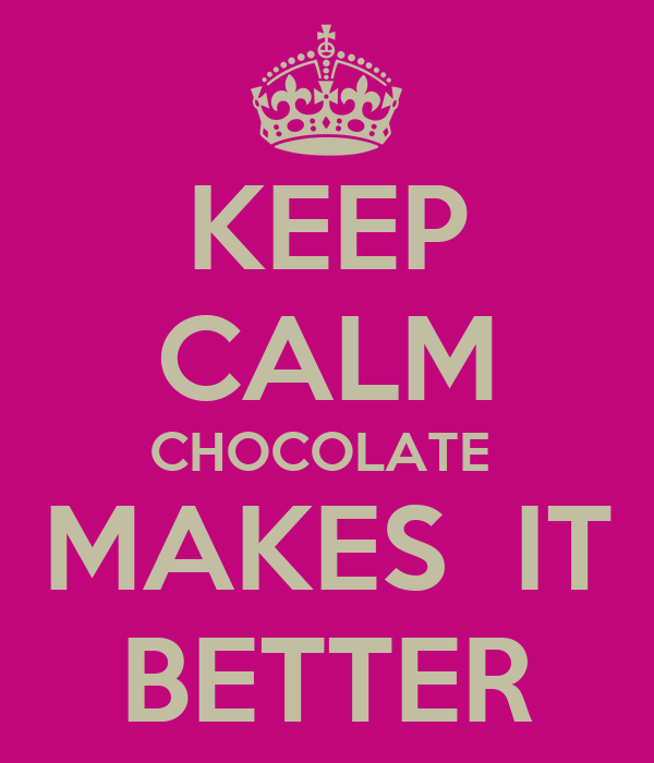 KEEP CALM CHOCOLATE  MAKES  IT BETTER