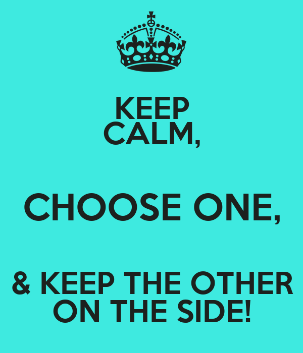 KEEP CALM, CHOOSE ONE, & KEEP THE OTHER ON THE SIDE!