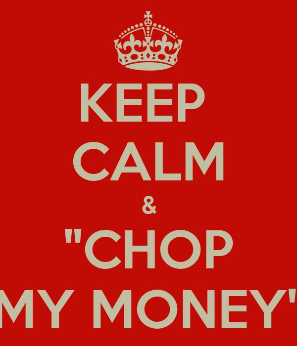 "KEEP  CALM & ""CHOP MY MONEY"""