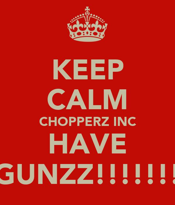 KEEP CALM CHOPPERZ INC HAVE GUNZZ!!!!!!!