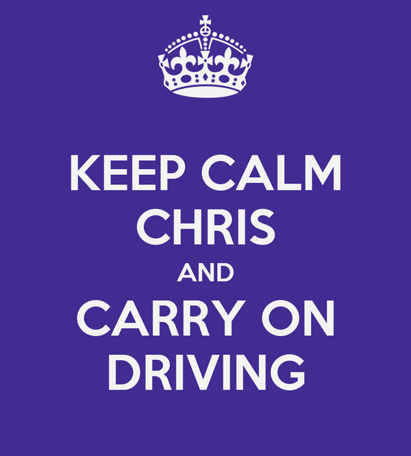 KEEP CALM CHRIS AND CARRY ON DRIVING