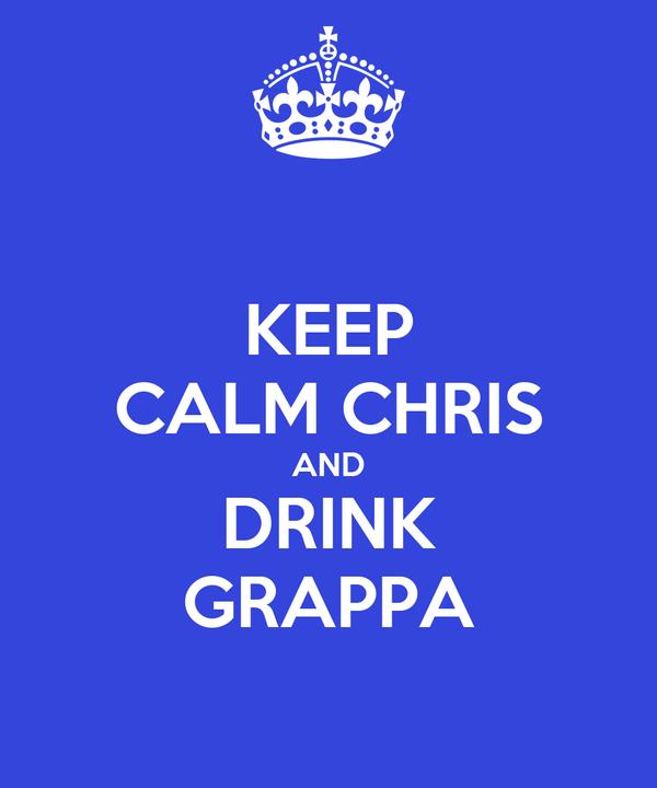 KEEP CALM CHRIS AND DRINK GRAPPA