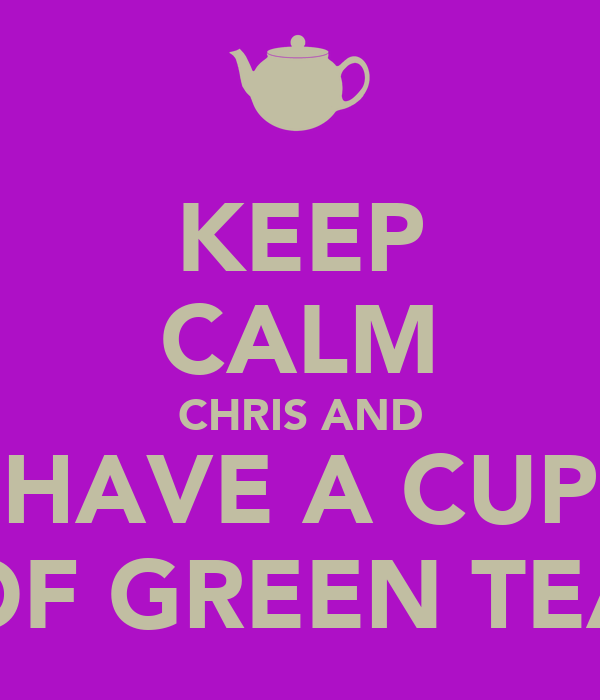 KEEP CALM CHRIS AND HAVE A CUP OF GREEN TEA