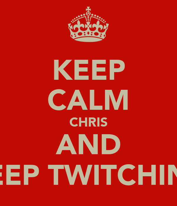 KEEP CALM CHRIS AND KEEP TWITCHING